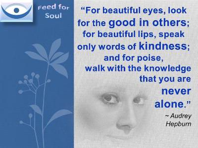 Audrey Hepburn quotes on beauty: For beautiful eyes, look for the good in others; for beautiful lips, speak only words of kindness; and for poise, walk with the knowledge that you are never alone.