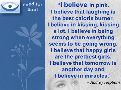Belief quotes Audrey Hepburn: I believe in pink. I believe that laughing is the best calorie burner. I believe in kissing, kissing a lot. I believe in being strong when everything seems to be going wrong. I believe that happy girls are the prettiest girls. I believe that tomorrow is another day and I believe in miracles.