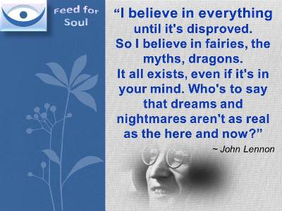 Belief quotes John Lennon at Feed for Soul: I believe in everything until it's disproved. So I believe in fairies, the myths, dragons. It all exists, even if it's in your mind. Who's to say that dreams and nightmares aren't as real as the here and now?