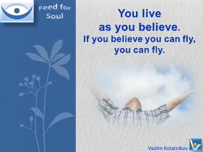 Great Belief quotes Vadim Kotelnikov: You live as you believe. If you believe you can fly, you can fly.