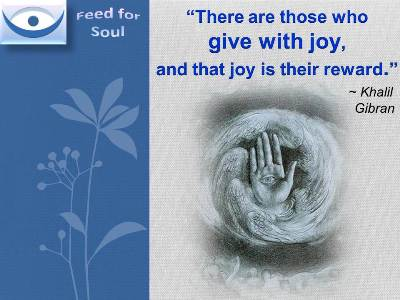 Khalil Gibran on Giving: There are those who give with joy, and that joy is their reward.