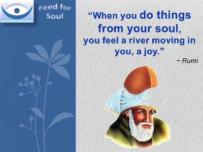 Rumi quotes on Joy at Feed for Soul: When you do things from your soul, you feel a river moving in you, a joy.