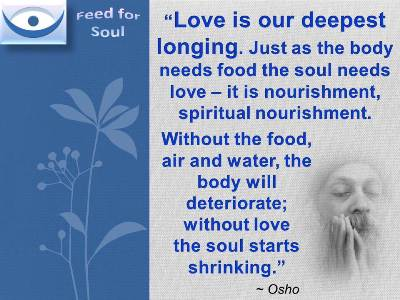 Osho on Love quotes at Feed for Soul: Love is our deepest longing. Just as the body needs food the soul needs love – it is nourishment, spiritual nourishment.