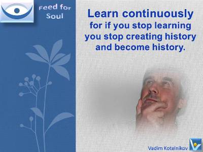 Learning Quotes at Feed4Soul: If you stop learning you stop creating history and become history - Vadim Kotelnikov