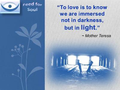 Mother Teresa Quotes about Love: To love is to know we are immersed not in darkness but in love - Feed for Soul