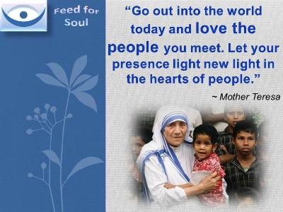Feed for the Soul, Mother Teresa quotes: Go out into the world today and love the people you meet. Let your presence light new light in the hearts of people