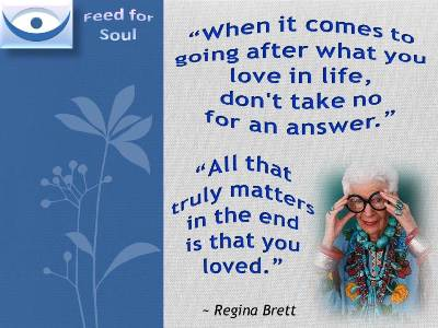 When it comes to going after what you love in life, don't take no for an answer. All that truly matters in the end is that you loved. - Regina Brett, Feed for Soul