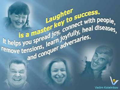 Laughter quotes Vadim Kotelnikov: Laughter is a master key to success. It helps you spread joy, connect with people, remove tensions, learn joyfully, heal diseases, and conquer adversaries.